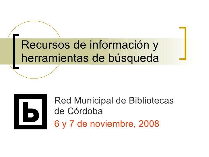 Recursos de información y herramientas de búsqueda Red Municipal de Bibliotecas de Córdoba 6 y 7 de noviembre, 2008