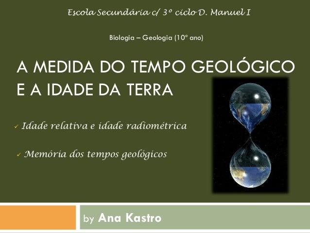 A MEDIDA DO TEMPO GEOLÓGICO E A IDADE DA TERRA  by Ana Kastro  Biologia – Geologia (10º ano)  Escola Secundária c/ 3º cicl...