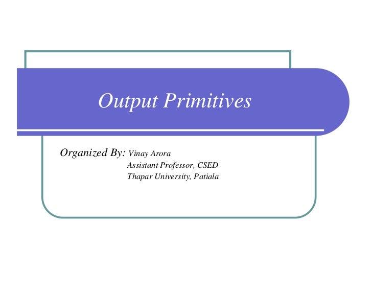 Output PrimitivesOrganized By: Vinay Arora               Assistant Professor, CSED               Thapar University, Patiala