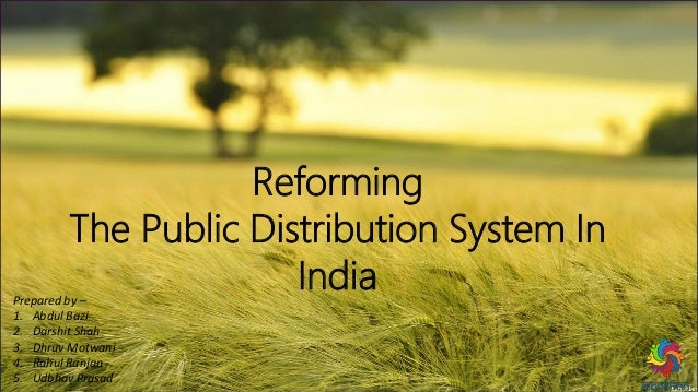 Reforming The Public Distribution System In IndiaPrepared by – 1. Abdul Bazi 2. Darshit Shah 3. Dhruv Motwani 4. Rahul Ran...