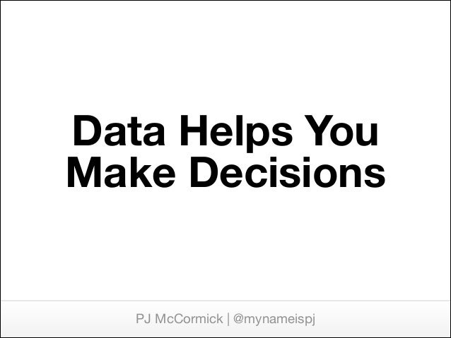 Data Helps You Make Decisions  PJ McCormick | @mynameispj