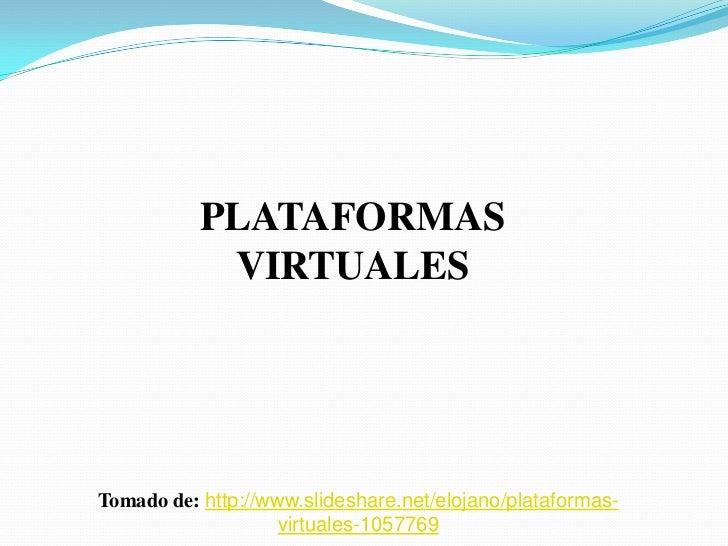 PLATAFORMAS            VIRTUALESTomado de: http://www.slideshare.net/elojano/plataformas-                    virtuales-105...