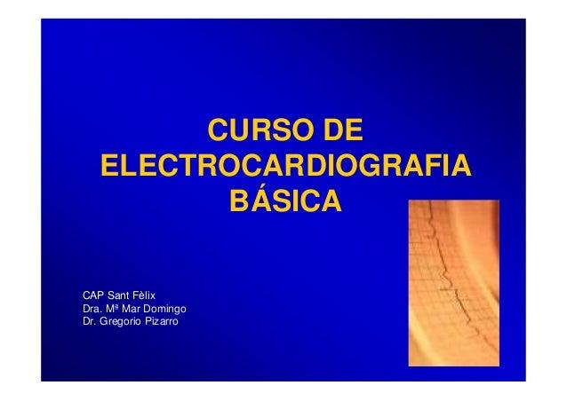 CURSO DE ELECTROCARDIOGRAFIA BÁSICA CAP Sant Fèlix Dra. Mª Mar Domingo Dr. Gregorio Pizarro