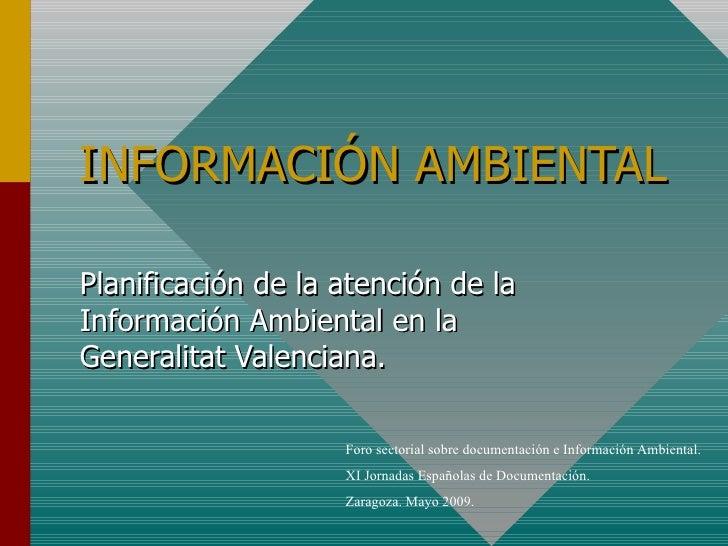 INFORMACIÓN AMBIENTAL Planificación de la atención de la Información Ambiental en la Generalitat Valenciana. Foro sectoria...