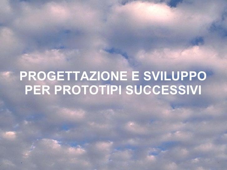PROGETTAZIONE E SVILUPPO PER PROTOTIPI SUCCESSIVI Corso di Interazione Uomo Macchina AA 2009-2010 Roberto Polillo Universi...