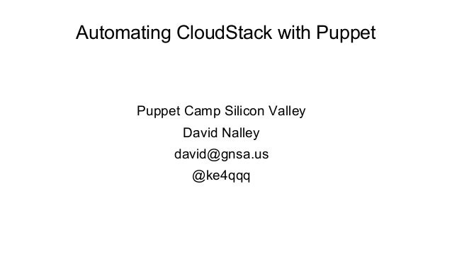 Automating CloudStack with Puppet      Puppet Camp Silicon Valley             David Nalley           david@gnsa.us        ...