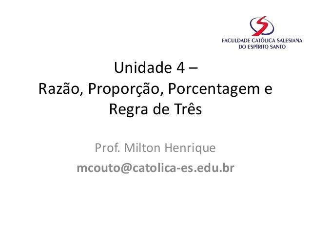 Unidade 4 – Razão, Proporção, Porcentagem e Regra de Três Prof. Milton Henrique mcouto@catolica-es.edu.br
