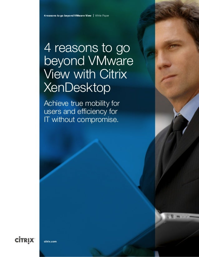 4 reasons to go beyond VMware View  White Paper  4 reasons to go beyond VMware View with Citrix XenDesktop Achieve true mo...