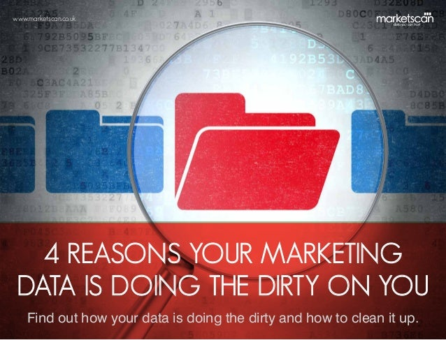 www.marketscan.co.uk  4 REASONS YOUR MARKETING DATA IS DOING THE DIRTY ON YOU Find out how your data is doing the dirty an...