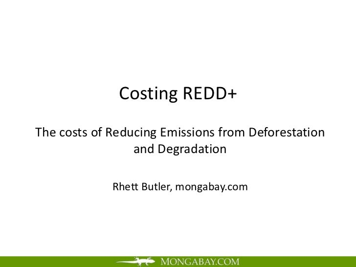 Costing REDD+The costs of Reducing Emissions from Deforestation                 and Degradation             Rhett Butler, ...