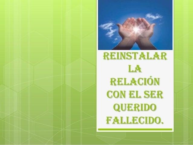REINSTALAR LA RELACIÓN CON EL SER QUERIDO FALLECIDO.