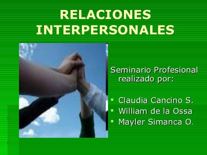 RELACIONES INTERPERSONALES <ul><li>Seminario Profesional realizado por: </li></ul><ul><li>Claudia Cancino S. </li></ul><ul...