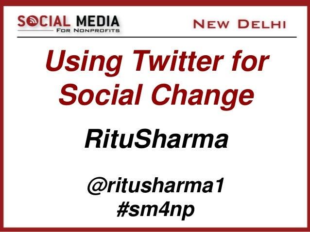 Using Twitter for Social Change   RituSharma   @ritusharma1     #sm4np