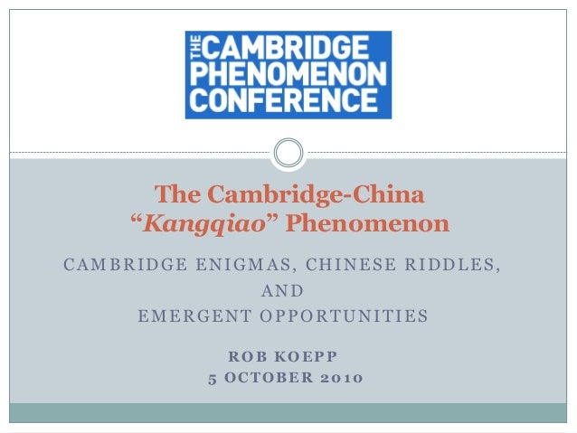"CAMBRIDGE ENIGMAS, CHINESE RIDDLES, AND EMERGENT OPPORTUNITIES ROB KOEPP 5 OCTOBER 2010 The Cambridge-China ""Kangqiao"" Phe..."
