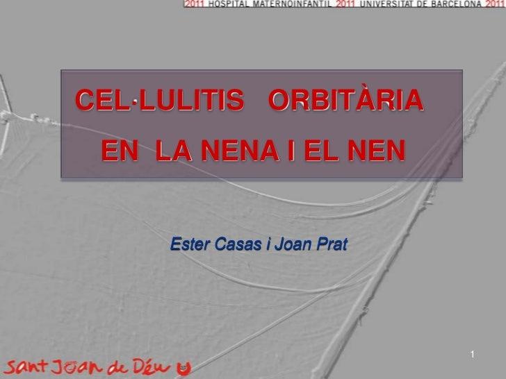 CEL·LULITIS   ORBITÀRIA<br /> EN  LA NENA I EL NEN <br />Ester Casas i Joan Prat<br />1<br />