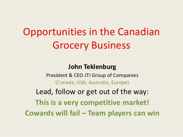 Opportunities in the CanadianGrocery BusinessJohn TeklenburgPresident & CEO JTI Group of Companies(Canada, USA, Australia,...