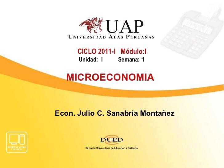 Econ. Julio C. Sanabria Montañez CICLO 2011-I  Módulo:I Unidad: I  Semana:  1 MICROECONOMIA