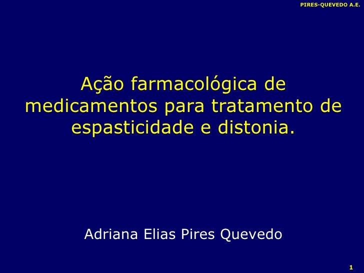 PIRES-QUEVEDO A.E. Ação farmacológica de medicamentos para tratamento de espasticidade e distonia. Adriana Elias Pires Que...