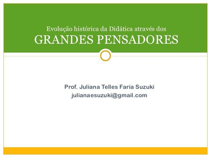 <ul><li>Prof. Juliana Telles Faria Suzuki </li></ul><ul><li>[email_address] </li></ul>Evolução histórica da Didática atrav...