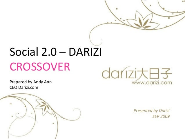 Presented by Darizi SEP 2009 Social 2.0 – DARIZI CROSSOVER Prepared by Andy Ann CEO Darizi.com