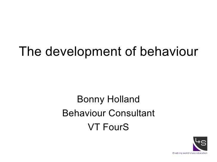 The development of behaviour Bonny Holland Behaviour Consultant VT FourS
