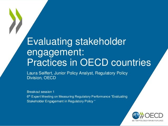 Evaluating stakeholder engagement: Practices in OECD countries Laura Seiffert, Junior Policy Analyst, Regulatory Policy Di...