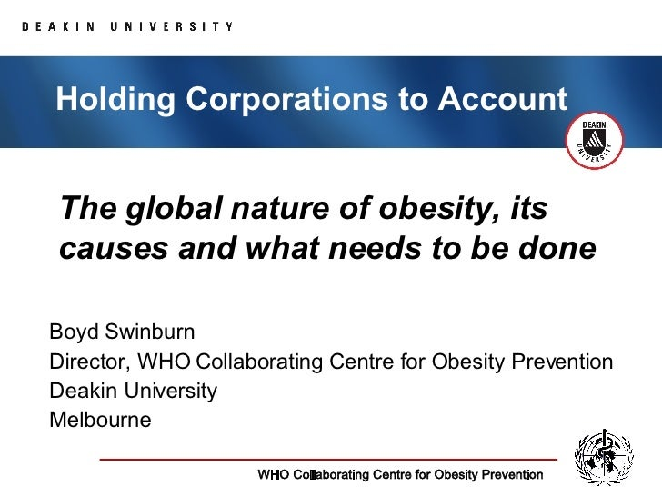 The global nature of obesity, its causes and what needs to be done Boyd Swinburn Director, WHO Collaborating Centre for Ob...