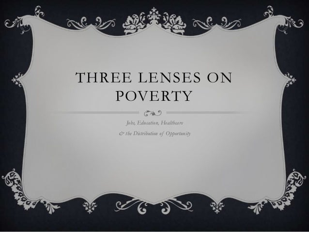 THREE LENSES ON POVERTY Jobs, Education, Healthcare & the Distribution of Opportunity