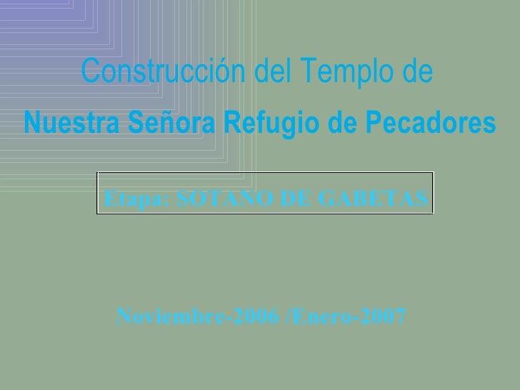 Etapa: SOTANO DE GABETAS Construcción del Templo de   Nuestra Señora Refugio de Pecadores Noviembre-2006 /Enero-2007