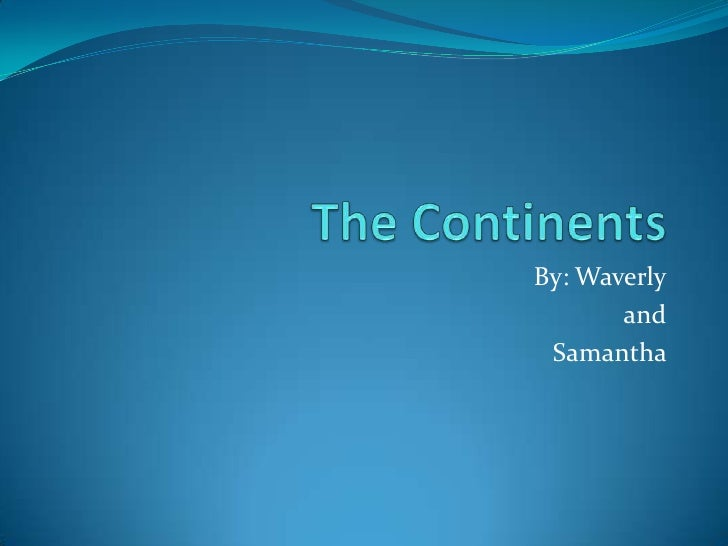 The Continents<br />By: Waverly<br />and<br />Samantha <br />
