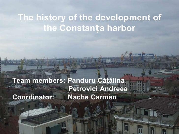 The history of the development of the Constan ț a harbor Team members: Panduru C ă t ă lina Petrovici Andreea Coordinator:...
