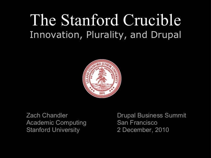 The Stanford Crucible Innovation, Plurality, and Drupal Drupal Business Summit San Francisco 2 December, 2010 Zach Chandle...