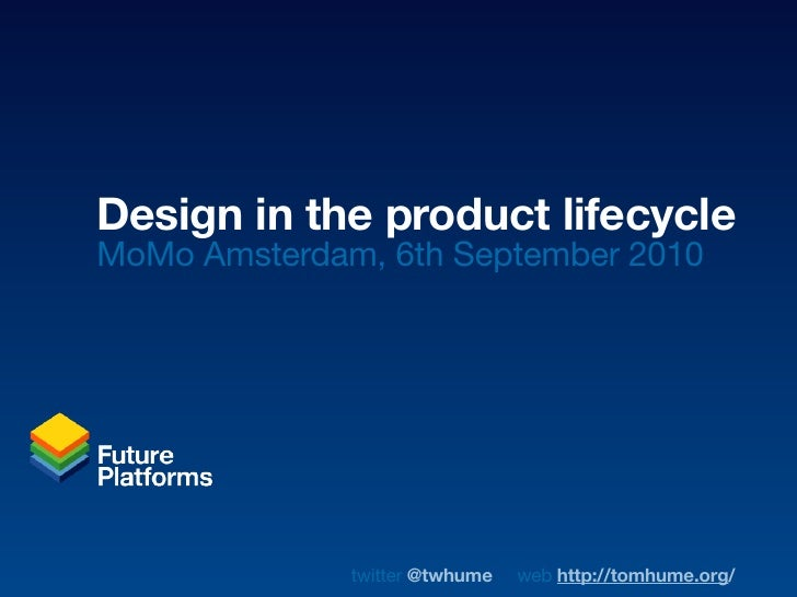 Design in the product lifecycle MoMo Amsterdam, 6th September 2010                   twitter @twhume   web http://tomhume....
