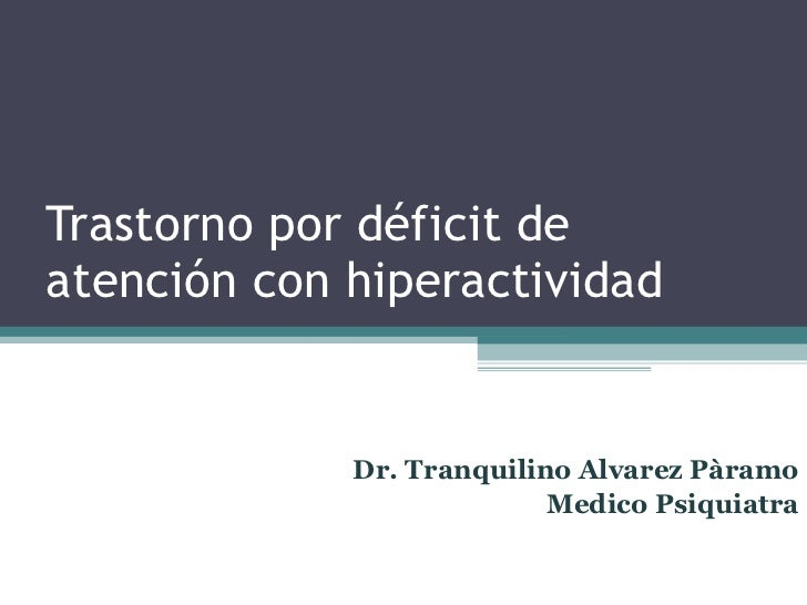 Trastorno por déficit de atención con hiperactividad Dr. Tranquilino Alvarez Pàramo Medico Psiquiatra
