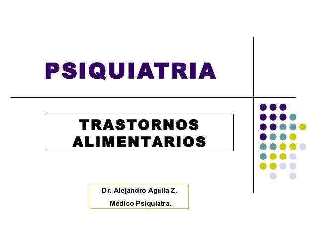 PSIQUIATRIA  TRASTORNOS ALIMENTARIOS   Dr. Alejandro Aguila Z.     Médico Psiquiatra.