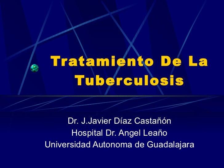 Tratamiento De La Tuberculosis Dr. J.Javier Díaz Castañón Hospital Dr. Angel Leaño Universidad Autonoma de Guadalajara