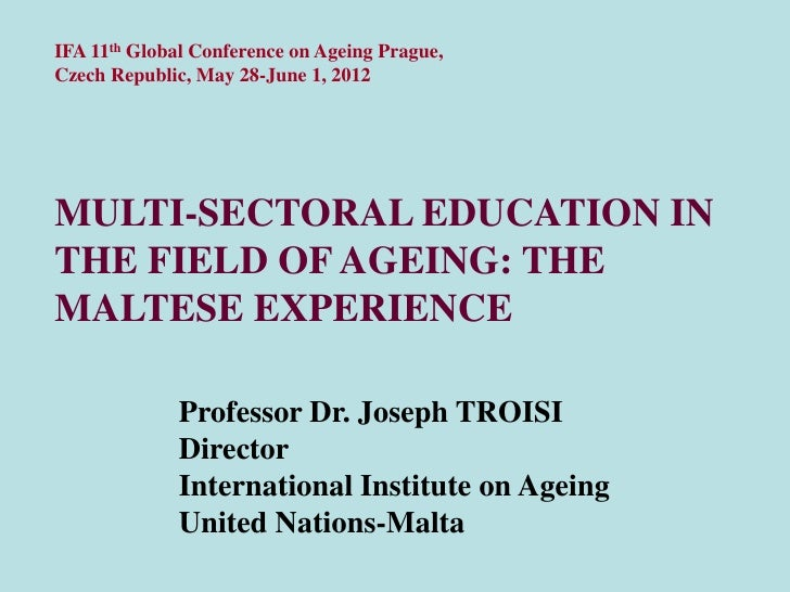 IFA 11th Global Conference on Ageing Prague,Czech Republic, May 28-June 1, 2012MULTI-SECTORAL EDUCATION INTHE FIELD OF AGE...