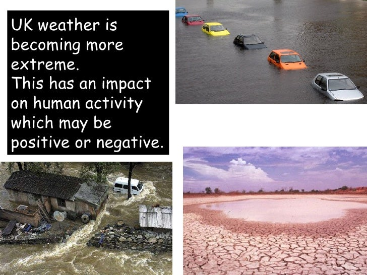 UK weather is becoming more extreme. This has an impact on human activity which may be positive or negative .