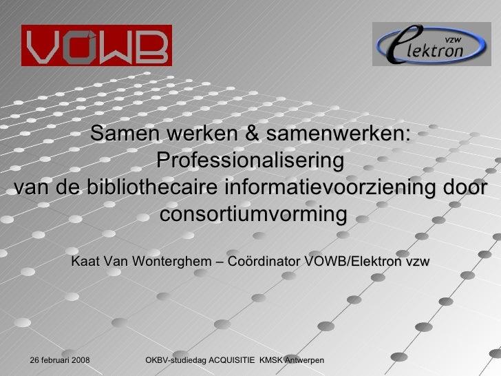 Samen werken & samenwerken: Professionalisering  vandebibliothecaireinformatievoorzieningdoorconsortiumvorming Kaat V...