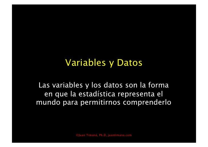 Variables y Datos  Las variables y los datos son la forma  en que la estadística representa el mundo para permitirnos comp...