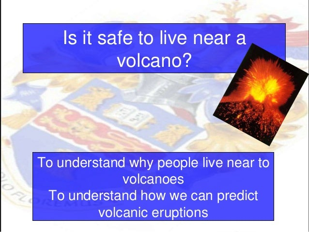 Is it safe to live near avolcano?To understand why people live near tovolcanoesTo understand how we can predictvolcanic er...