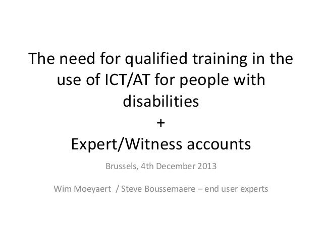 The need for qualified training in the use of ICT/AT for people with disabilities + Expert/Witness accounts Brussels, 4th ...