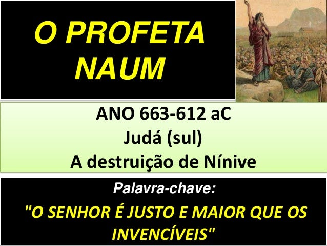 """Palavra-chave: """"O SENHOR É JUSTO E MAIOR QUE OS INVENCÍVEIS"""" ANO 663-612 aC Judá (sul) A destruição de Nínive O PROFETA NA..."""