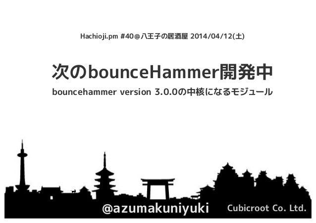 次のbounceHammer開発中 @azumakuniyuki Cubicroot Co. Ltd. Hachioji.pm #40@八王子の居酒屋 2014/04/12(土) bouncehammer version 3.0.0の中核になる...