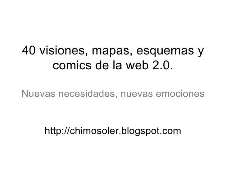 40 visiones, mapas, esquemas y comics de la web 2.0. Nuevas necesidades, nuevas emociones http://chimosoler.blogspot.com