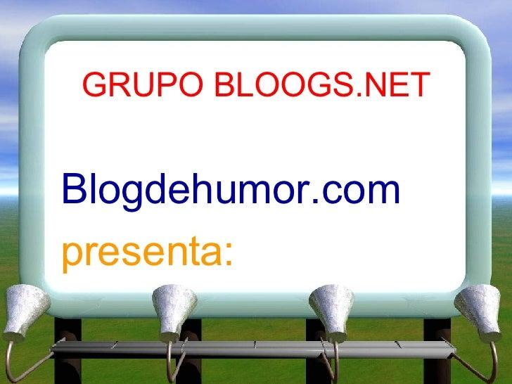 GRUPO BLOOGS.NET <ul><li>Blogdehumor.com </li></ul><ul><li>presenta: </li></ul>