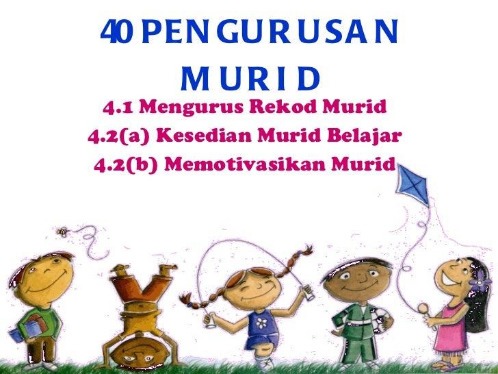 4.0 PENGURUSAN MURID 4.1 Mengurus Rekod Murid 4.2(a) Kesedian Murid Belajar 4.2(b) Memotivasikan Murid