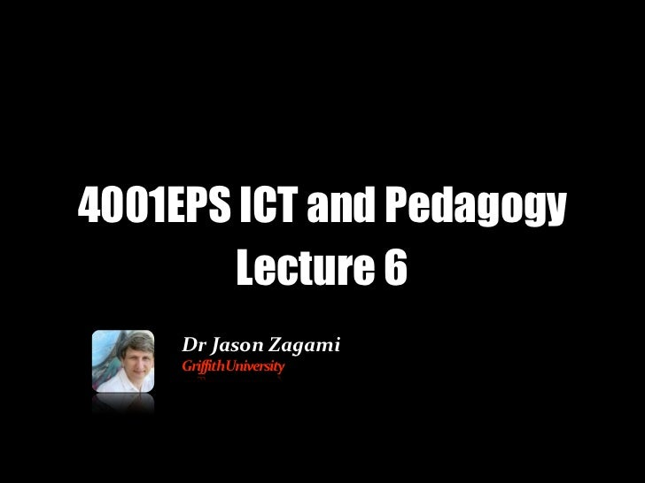 4001EPS ICT and Pedagogy        Lecture 6     Dr	  Jason	  Zagami     Griffith	  University