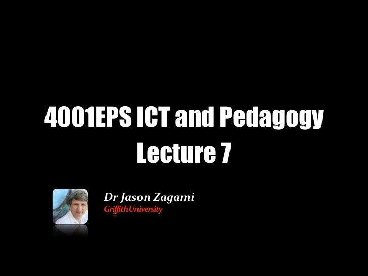 4001EPS ICT and Pedagogy        Lecture 7     Dr Jason Zagami     Griffith University