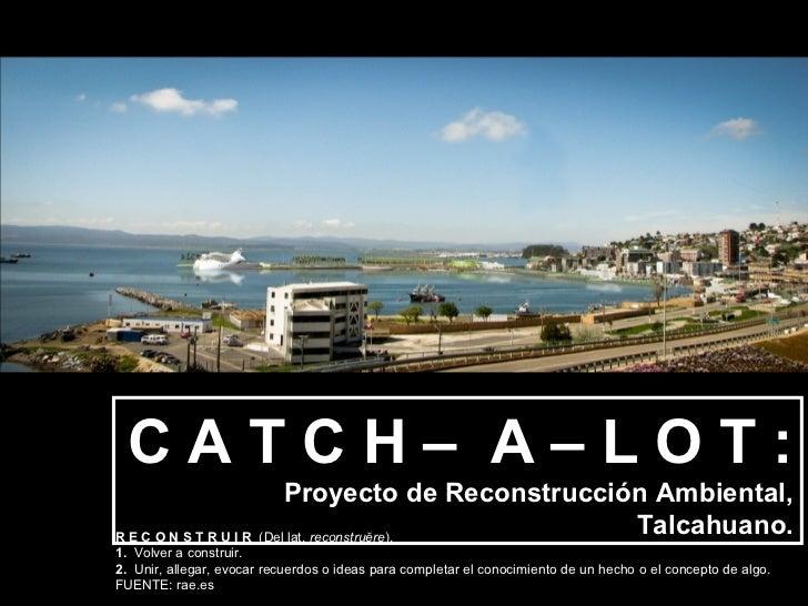 CATCH– A–LOT:                          Proyecto de Reconstrucción Ambiental,R E C O N S T R U I R (Dellat.reconstruĕre)....